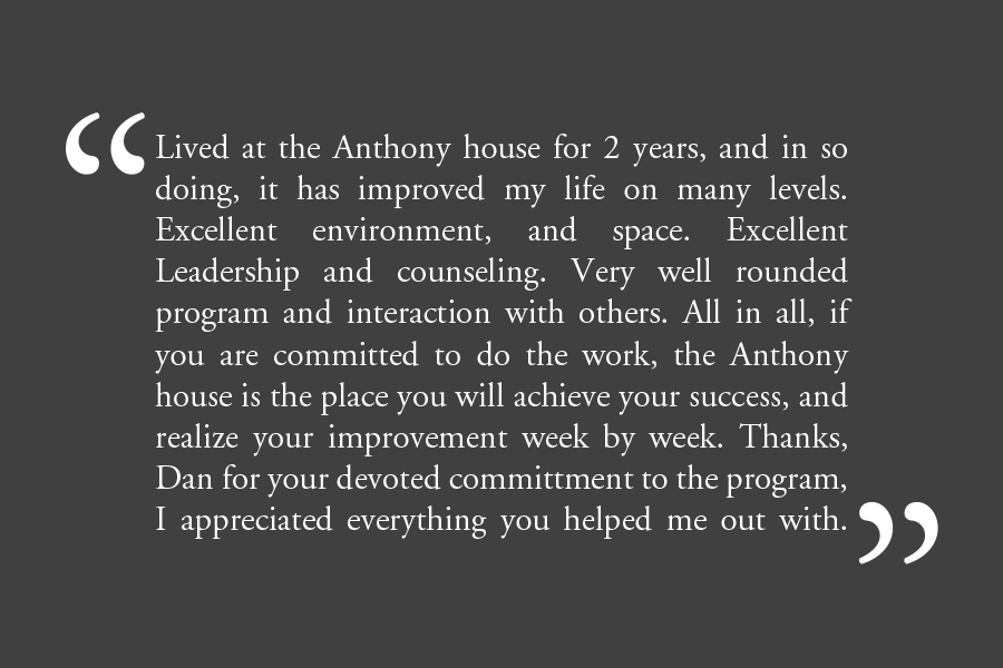 "Testimonial: ""Lived at the Anthony house for 2 years, and in so doing, it has improved my life on many levels. Excellent environment, and space. Excellent Leadership and counseling. Very well rounded program and interaction with others. All in all, if you are committed to do the work, the Anthony house is the place you will achieve your success, and realize your improvement week by week. Thanks, Dan for your devoted committment to the program, I appreciated everything you helped me out with."""