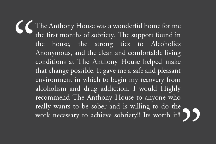 "Testimonial: ""The Anthony House was a wonderful home for me the first months of sobriety. The support found in the house, the strong ties to Alcoholics Anonymous, and the clean and comfortable living conditions at the Anthony House helped make that change possible. It gave me a safe and pleasant environment in which to begin my recovery from alcoholism and drug addiction. I would Highly Recommend The Anthony House to anyone who really wants to be sober and is willing to do the work necessary to achieve sobriety! It's worth it!!!"""