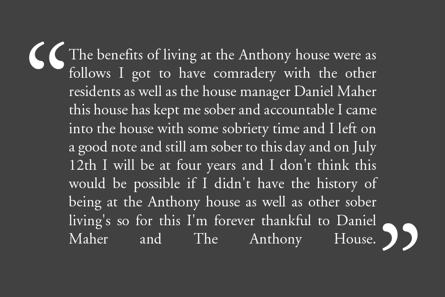 "Testimonial: ""The benefits of living at the Anthony house were as follows: I got to have comradery with the other residents as well as the house manager Danial Maher. This house has kept me sober and accountable. I came into the house with some sobriety time and I left on a good note and sitll am sober to this day, and on July 12th I will be at four years and I don't think this would be possible if I didn't have the history of being at the Anthony house, as well as other sober living homes. So for this I am forever thankful to Daniel Maher and the Anthony house."""